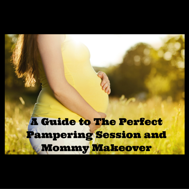 A Guide to The Perfect Pampering Session and Mommy Makeover